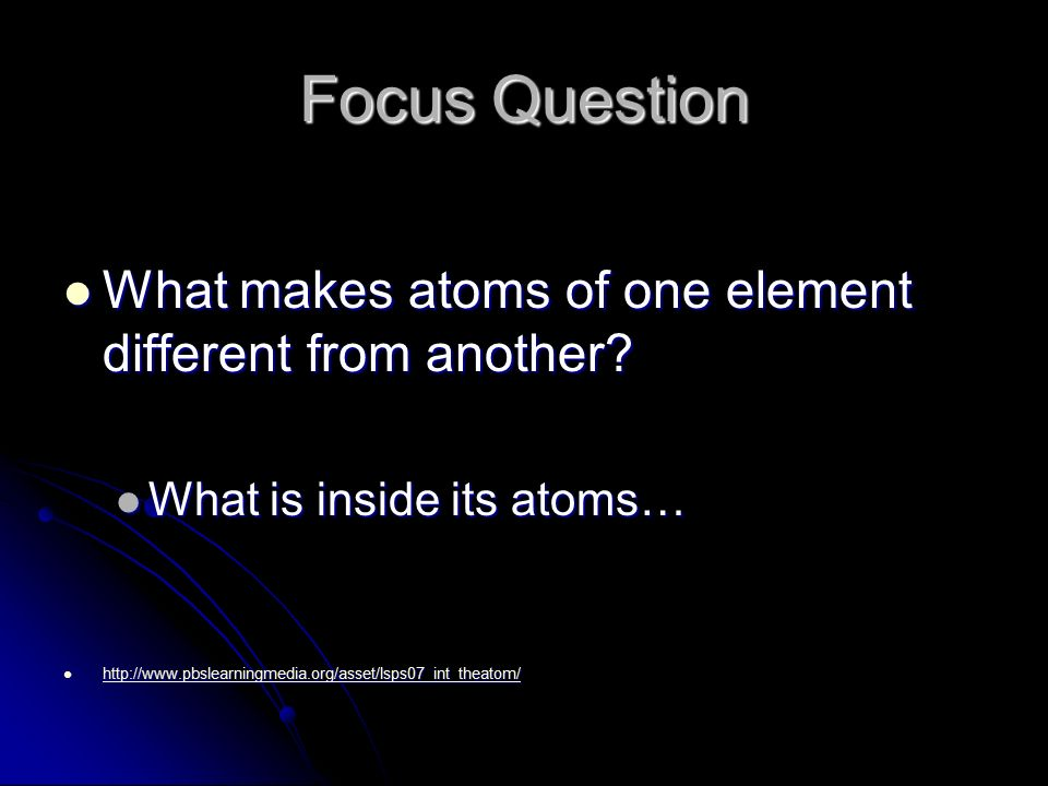 Focus Question What makes atoms of one element different from another