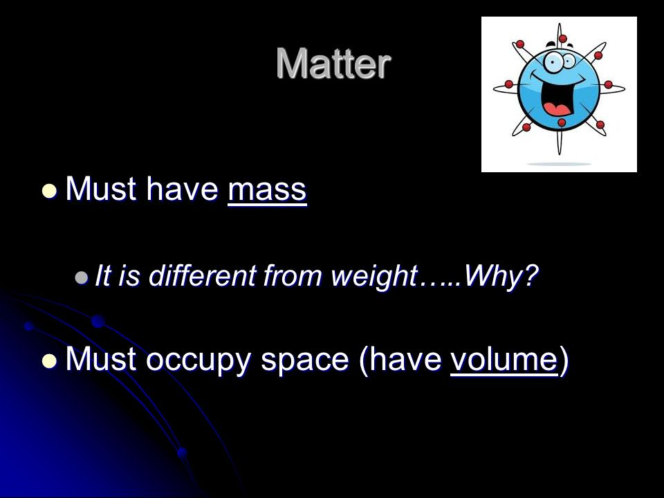 Matter Must have mass Must occupy space (have volume)