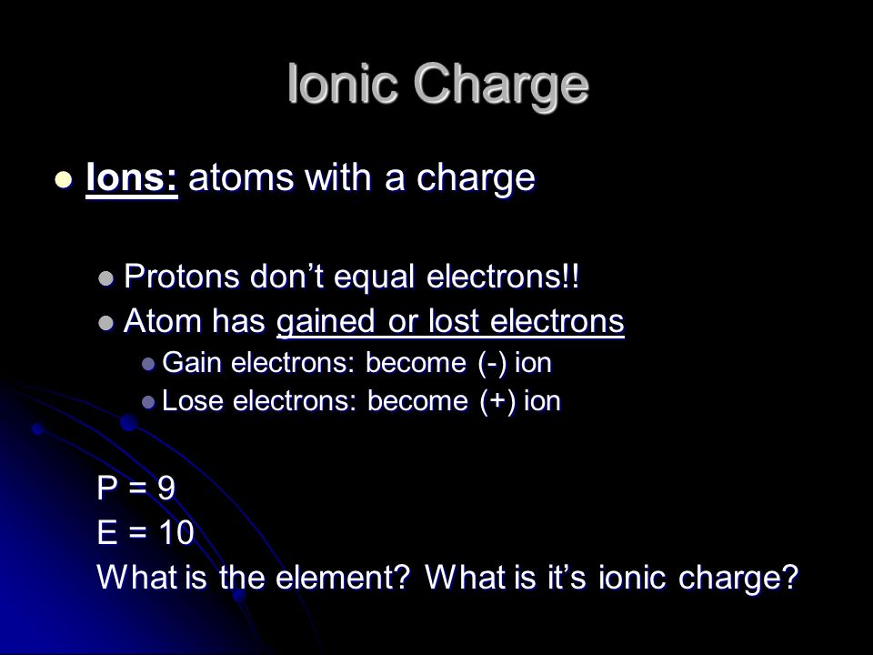 Ionic Charge Ions: atoms with a charge Protons don't equal electrons!!