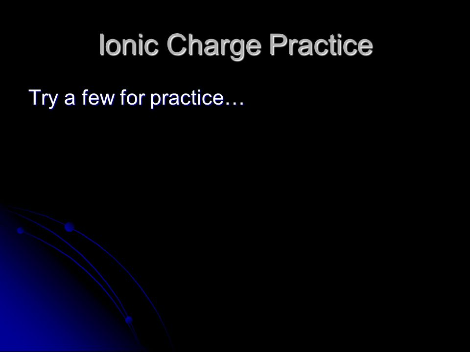 Ionic Charge Practice Try a few for practice…