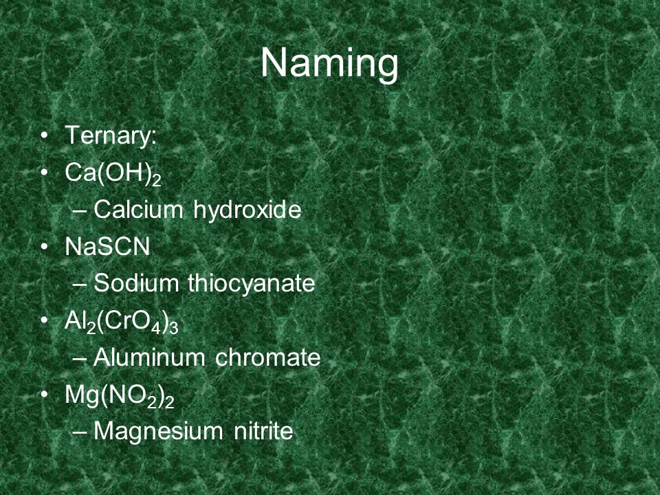 Naming Ternary: Ca(OH)2 Calcium hydroxide NaSCN Sodium thiocyanate