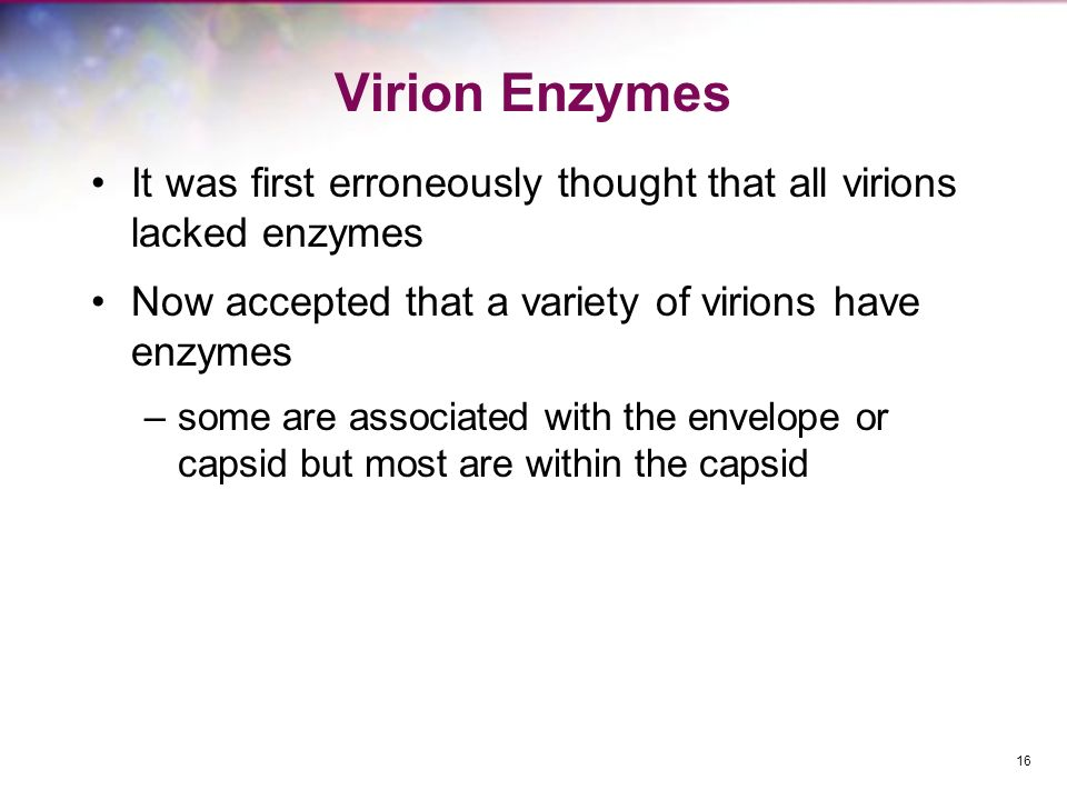 Virion Enzymes It was first erroneously thought that all virions lacked enzymes. Now accepted that a variety of virions have enzymes.