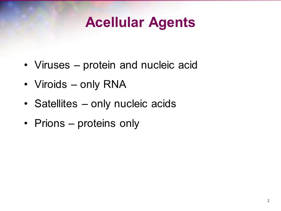 Acellular Agents Viruses – protein and nucleic acid Viroids – only RNA