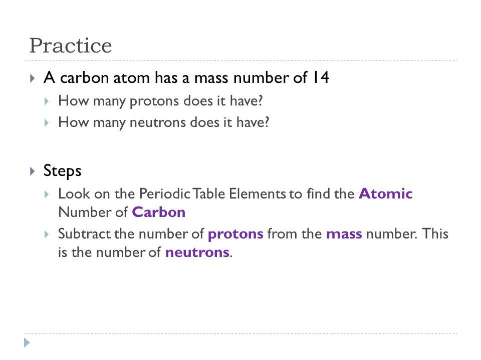Practice A carbon atom has a mass number of 14 Steps