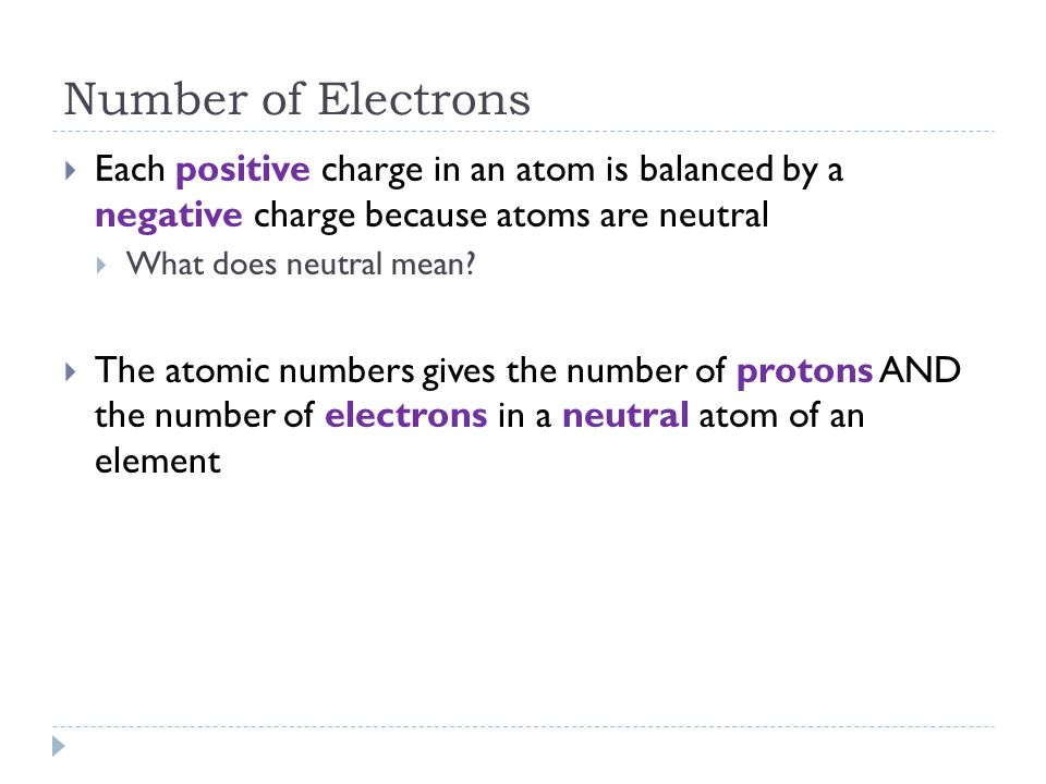 Number of Electrons Each positive charge in an atom is balanced by a negative charge because atoms are neutral.