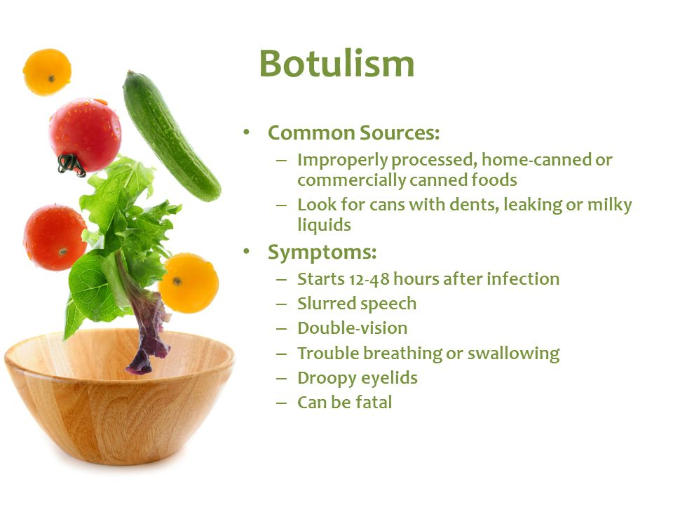 Botulism Common Sources: Symptoms: