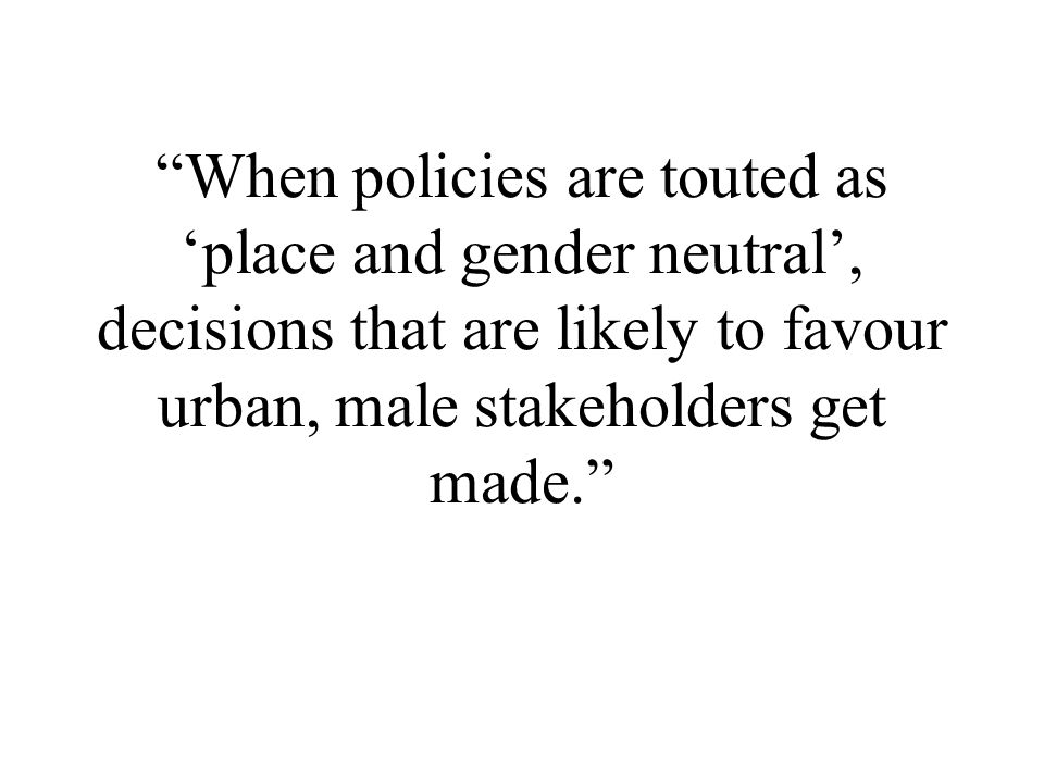 When policies are touted as 'place and gender neutral', decisions that are likely to favour urban, male stakeholders get made.