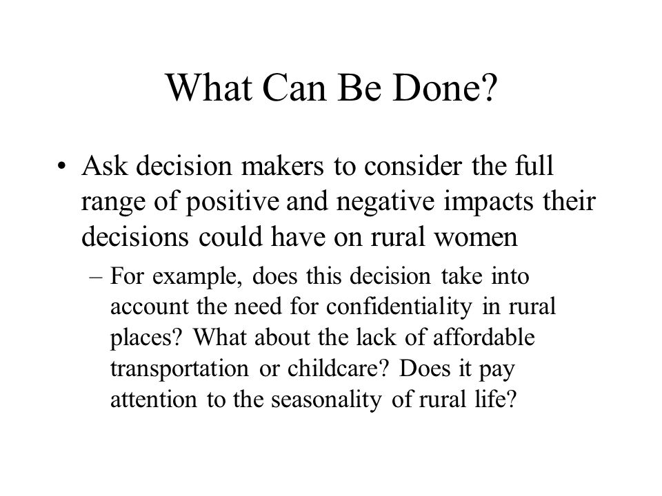 What Can Be Done Ask decision makers to consider the full range of positive and negative impacts their decisions could have on rural women.