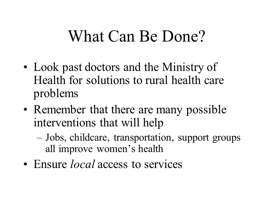 What Can Be Done Look past doctors and the Ministry of Health for solutions to rural health care problems.