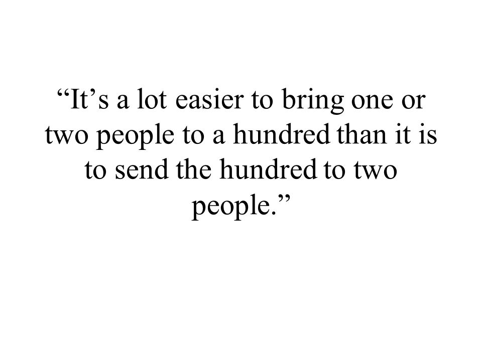 It's a lot easier to bring one or two people to a hundred than it is to send the hundred to two people.