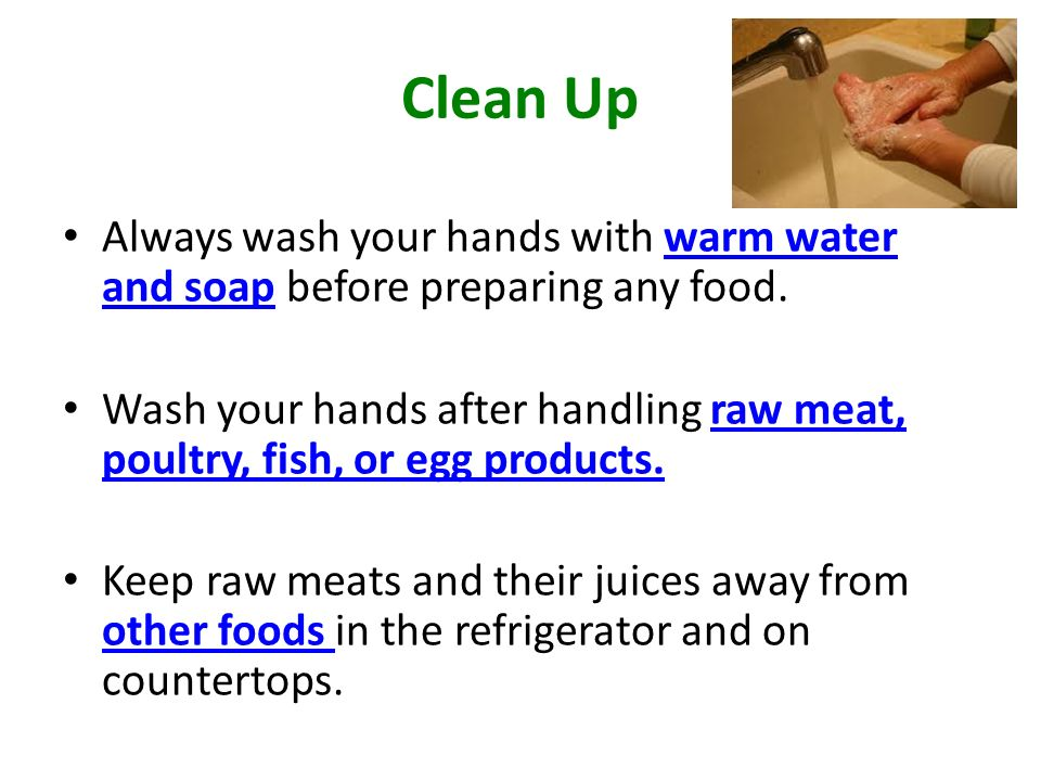 Clean Up Always wash your hands with warm water and soap before preparing any food.