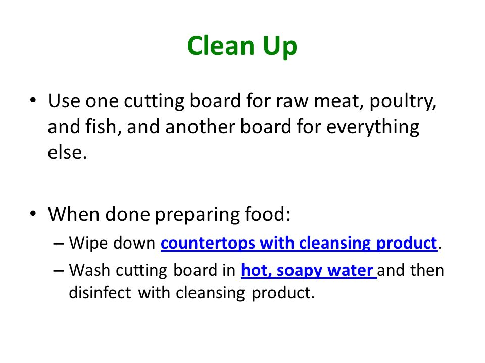 Clean Up Use one cutting board for raw meat, poultry, and fish, and another board for everything else.