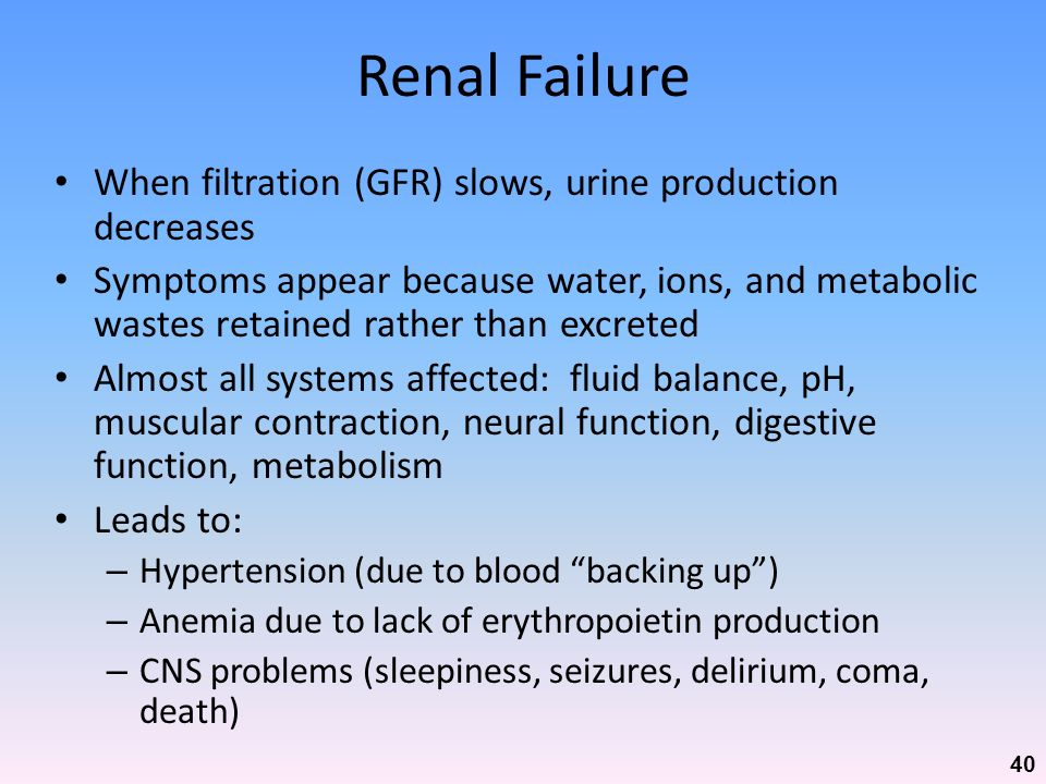 Renal Failure When filtration (GFR) slows, urine production decreases