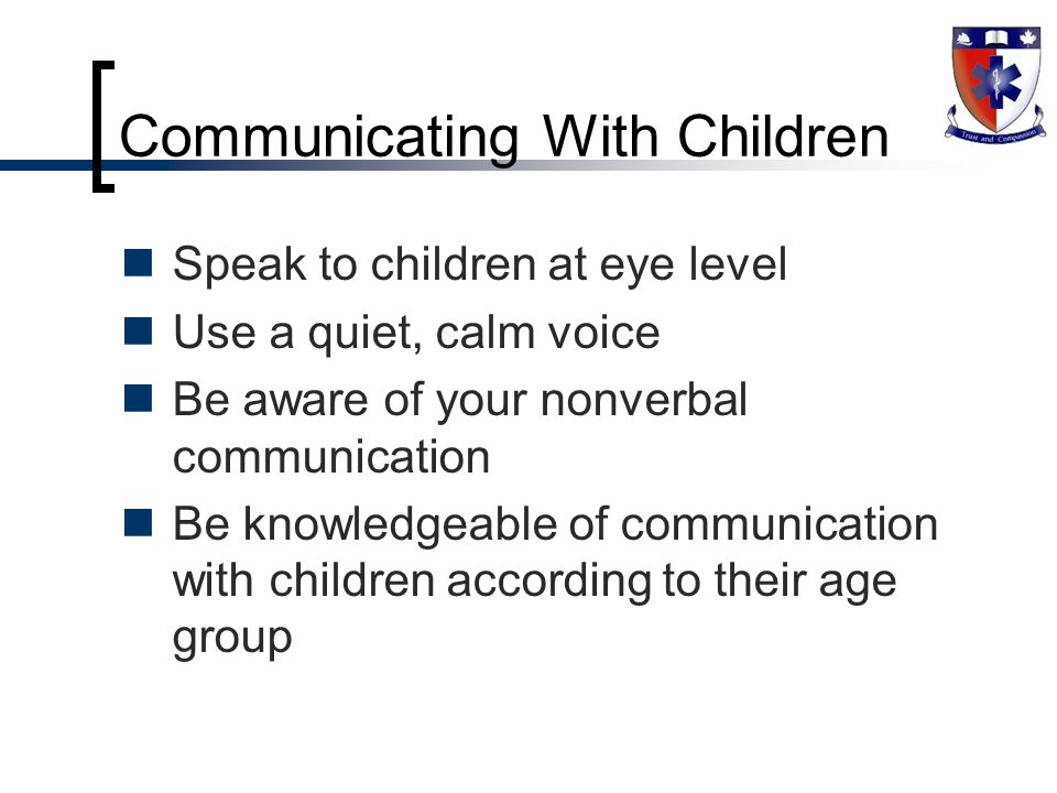 communicating with children Communicating effectively and compassionately with children and their families raises many issues and requires a unique knowledge base as well as special skills.