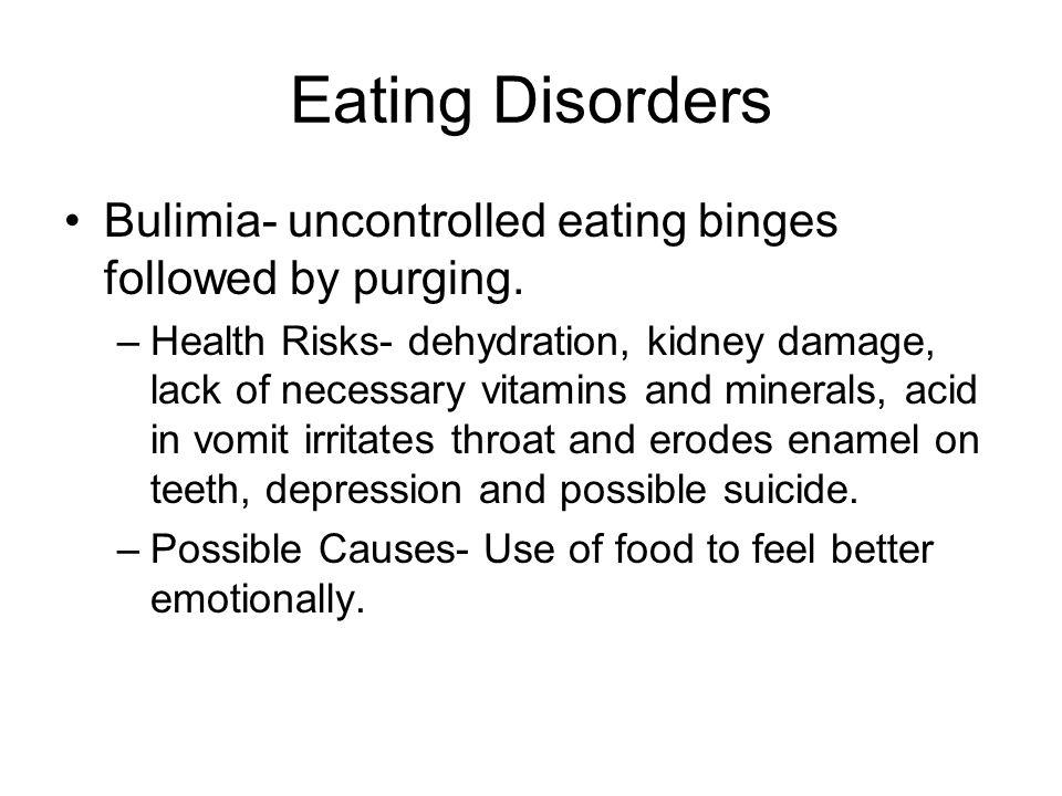 Eating Disorders Bulimia- uncontrolled eating binges followed by purging.