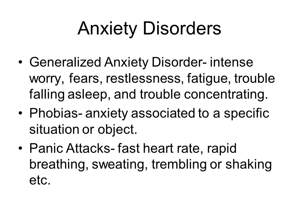 Anxiety Disorders Generalized Anxiety Disorder- intense worry, fears, restlessness, fatigue, trouble falling asleep, and trouble concentrating.