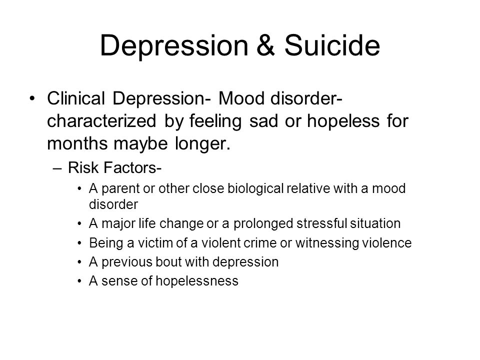 Depression & Suicide Clinical Depression- Mood disorder- characterized by feeling sad or hopeless for months maybe longer.