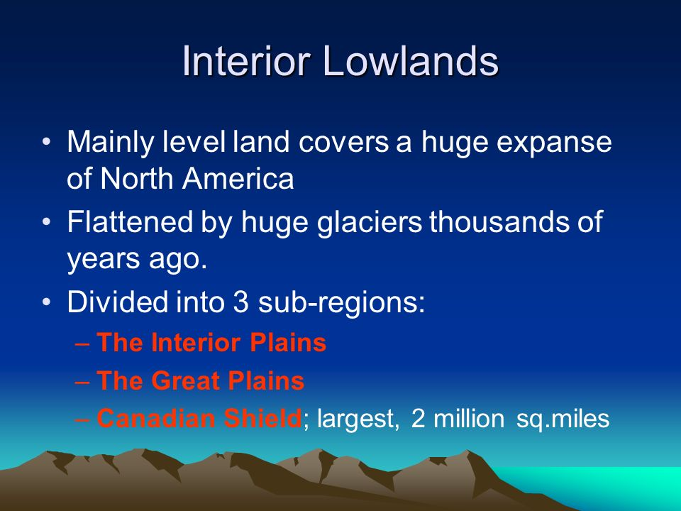 Interior Lowlands Mainly level land covers a huge expanse of North America. Flattened by huge glaciers thousands of years ago.
