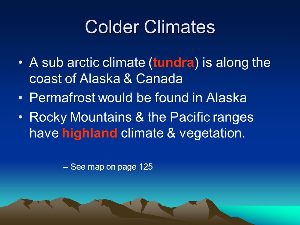 Colder Climates A sub arctic climate (tundra) is along the coast of Alaska & Canada. Permafrost would be found in Alaska.