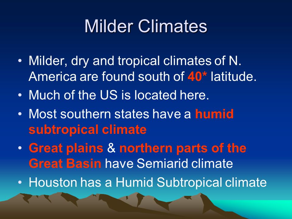 Milder Climates Milder, dry and tropical climates of N. America are found south of 40* latitude. Much of the US is located here.