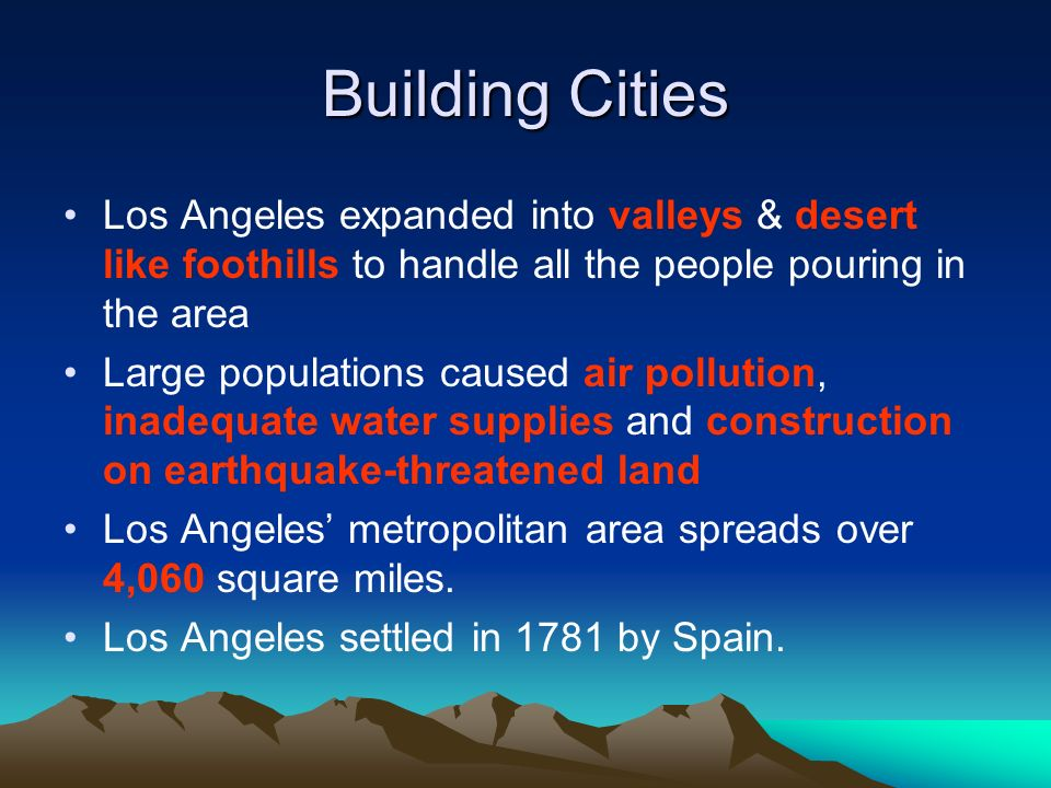 Building Cities Los Angeles expanded into valleys & desert like foothills to handle all the people pouring in the area.