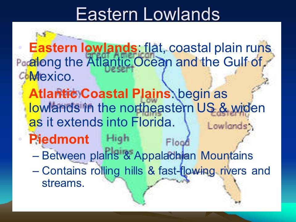 Eastern Lowlands Eastern lowlands: flat, coastal plain runs along the Atlantic Ocean and the Gulf of Mexico.