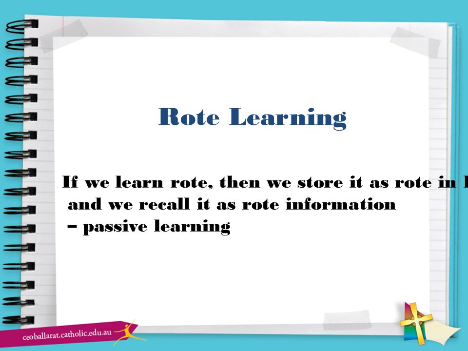 Rote Learning If we learn rote, then we store it as rote in LTM