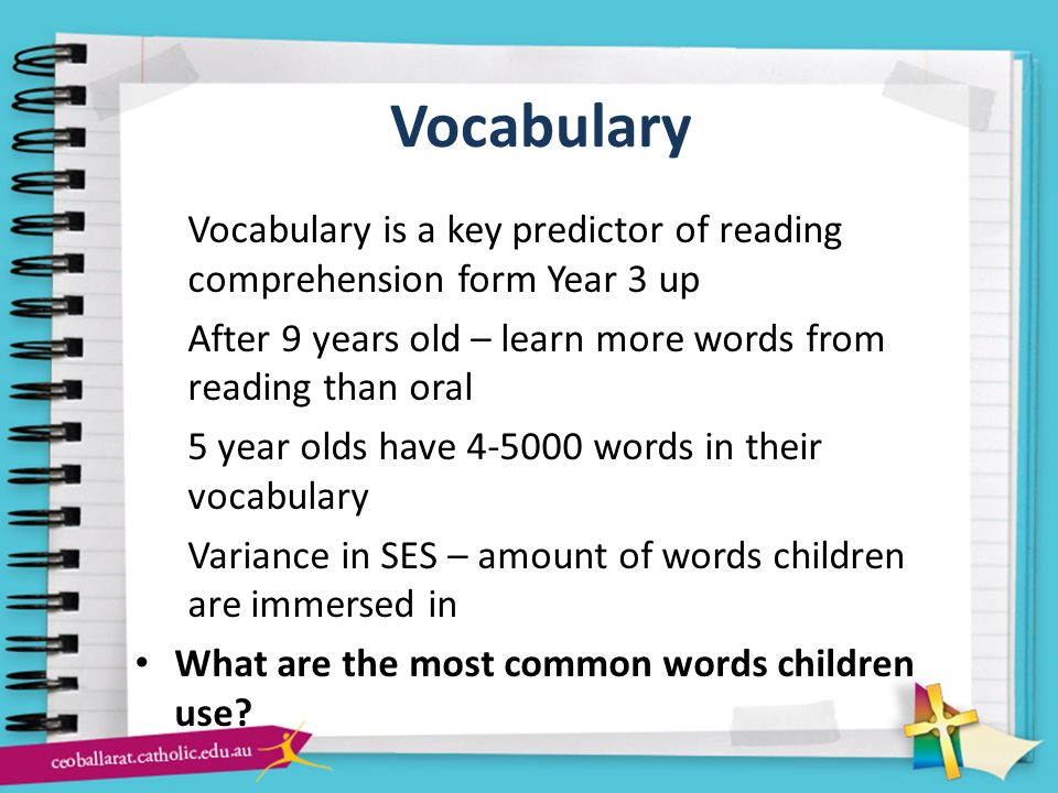 Vocabulary Vocabulary is a key predictor of reading comprehension form Year 3 up. After 9 years old – learn more words from reading than oral.