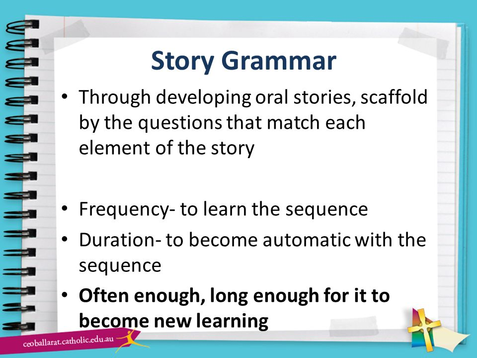 Story Grammar Through developing oral stories, scaffold by the questions that match each element of the story.