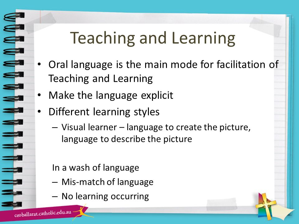 Teaching and Learning Oral language is the main mode for facilitation of Teaching and Learning. Make the language explicit.