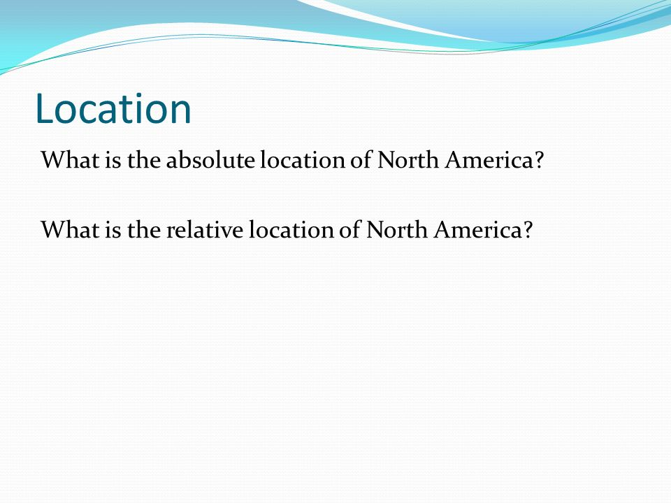 Location What is the absolute location of North America.