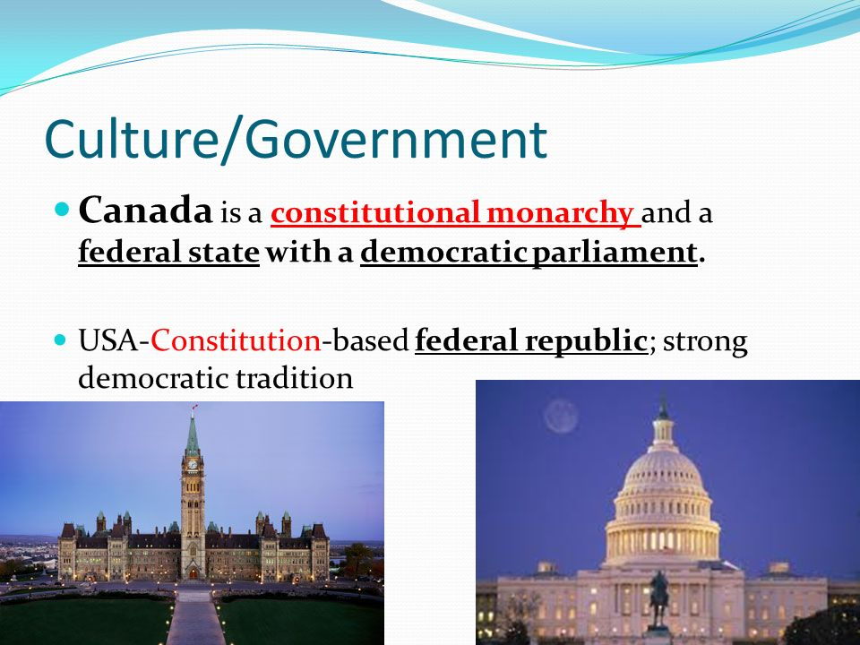Culture/Government Canada is a constitutional monarchy and a federal state with a democratic parliament.