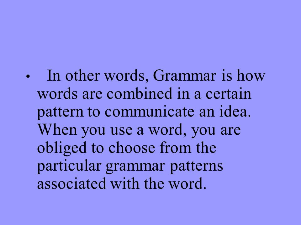 In other words, Grammar is how words are combined in a certain pattern to communicate an idea.