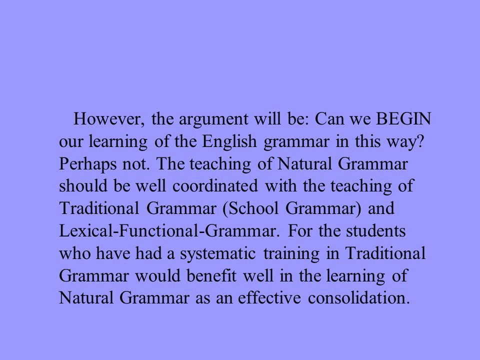However, the argument will be: Can we BEGIN our learning of the English grammar in this way.