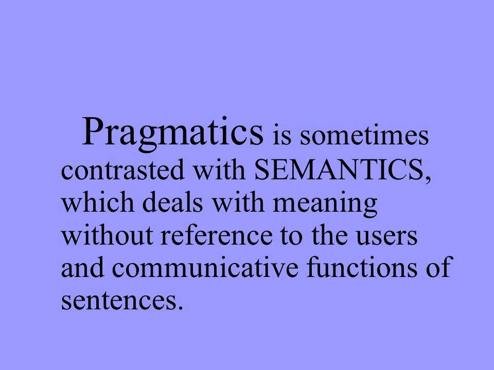 Pragmatics is sometimes contrasted with SEMANTICS, which deals with meaning without reference to the users and communicative functions of sentences.