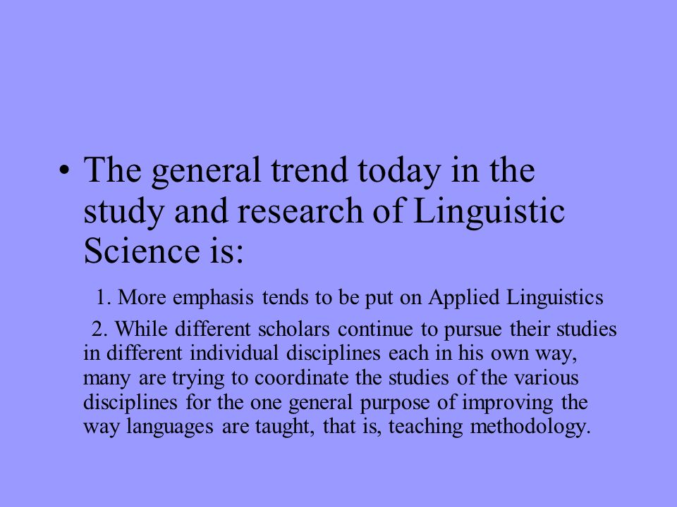 The general trend today in the study and research of Linguistic Science is: