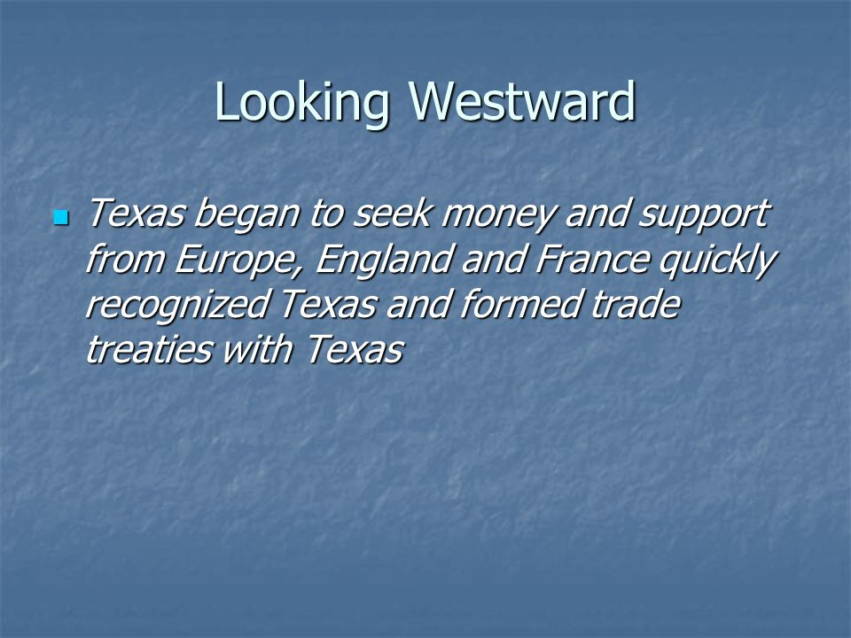 Looking Westward Texas began to seek money and support from Europe, England and France quickly recognized Texas and formed trade treaties with Texas.
