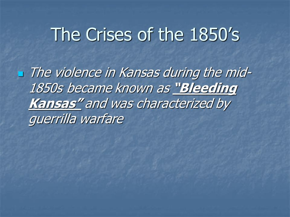 The Crises of the 1850's The violence in Kansas during the mid-1850s became known as Bleeding Kansas and was characterized by guerrilla warfare.