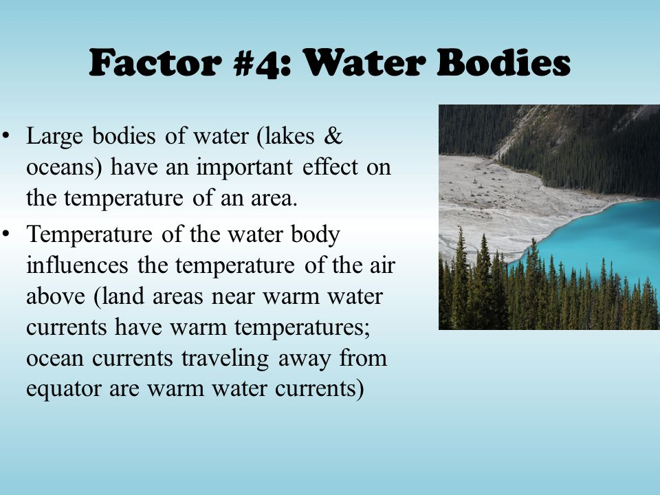 Factor #4: Water Bodies Large bodies of water (lakes & oceans) have an important effect on the temperature of an area.