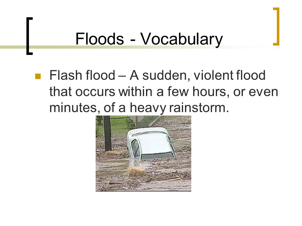 Floods - Vocabulary Flash flood – A sudden, violent flood that occurs within a few hours, or even minutes, of a heavy rainstorm.
