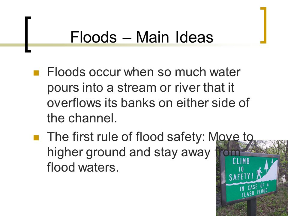Floods – Main Ideas Floods occur when so much water pours into a stream or river that it overflows its banks on either side of the channel.