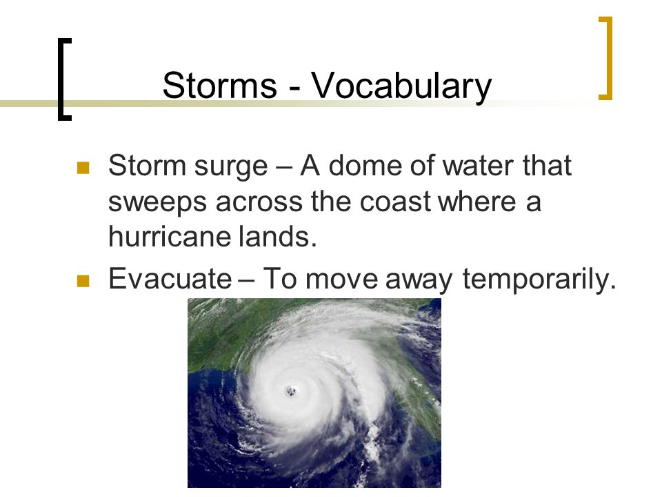 Storms - Vocabulary Storm surge – A dome of water that sweeps across the coast where a hurricane lands.