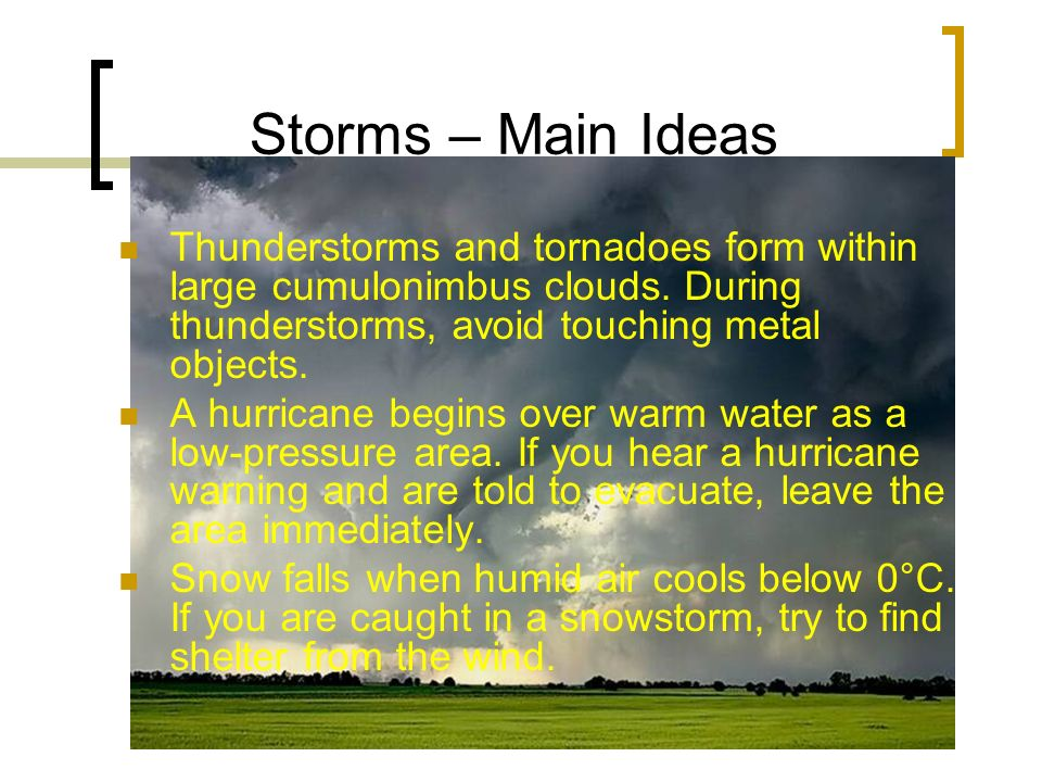 Storms – Main Ideas Thunderstorms and tornadoes form within large cumulonimbus clouds. During thunderstorms, avoid touching metal objects.