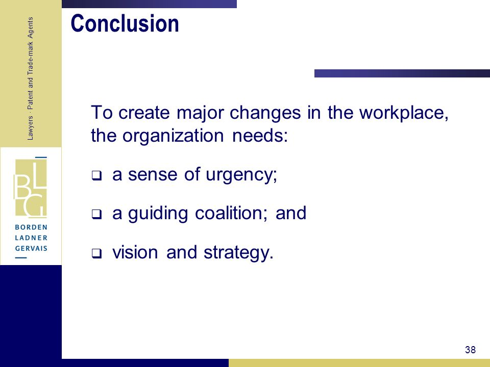Conclusion To create major changes in the workplace, the organization needs: a sense of urgency; a guiding coalition; and.