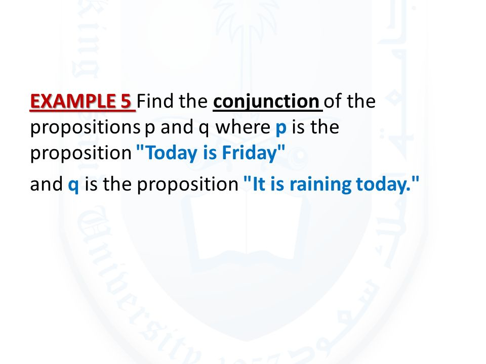 EXAMPLE 5 Find the conjunction of the propositions p and q where p is the proposition Today is Friday and q is the proposition It is raining today.