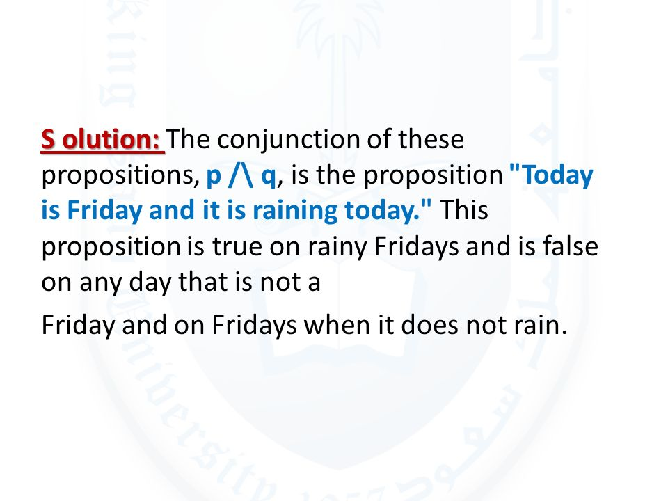 S olution: The conjunction of these propositions, p /\ q, is the proposition Today is Friday and it is raining today. This proposition is true on rainy Fridays and is false on any day that is not a Friday and on Fridays when it does not rain.