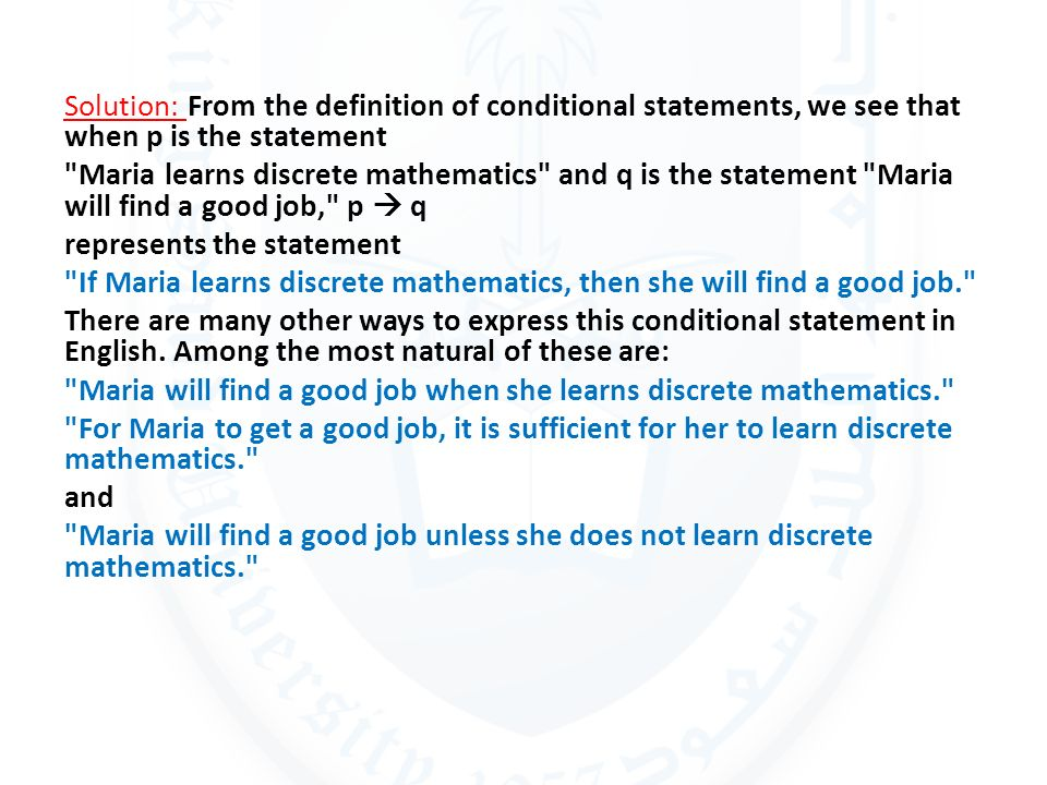 Solution: From the definition of conditional statements, we see that when p is the statement Maria learns discrete mathematics and q is the statement Maria will find a good job, p  q represents the statement If Maria learns discrete mathematics, then she will find a good job. There are many other ways to express this conditional statement in English.