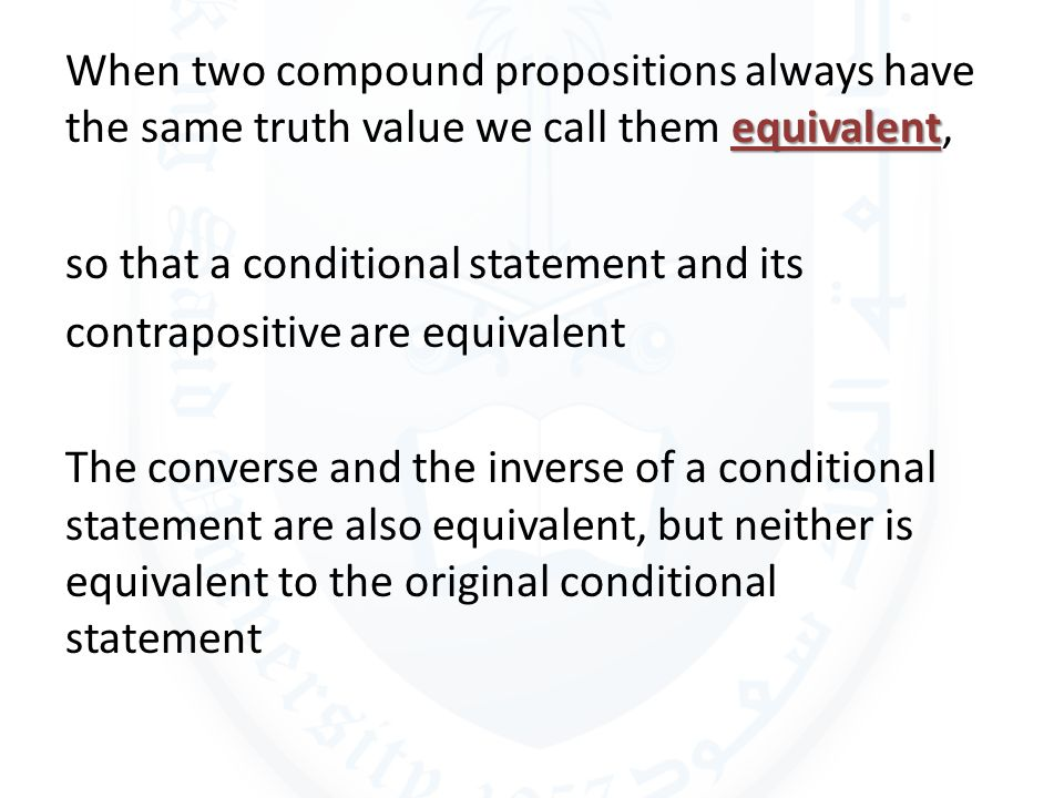 When two compound propositions always have the same truth value we call them equivalent, so that a conditional statement and its contrapositive are equivalent The converse and the inverse of a conditional statement are also equivalent, but neither is equivalent to the original conditional statement