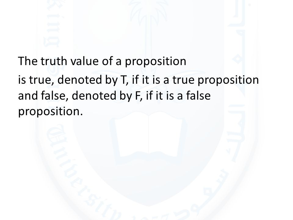 The truth value of a proposition is true, denoted by T, if it is a true proposition and false, denoted by F, if it is a false proposition.