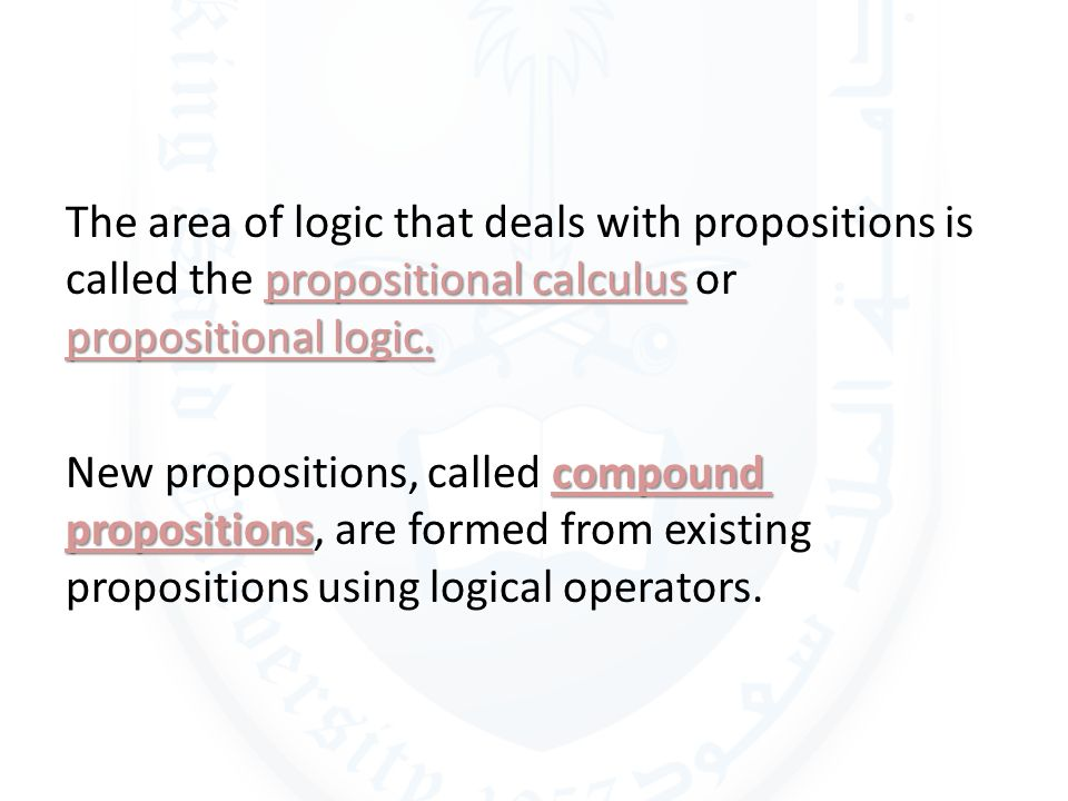 The area of logic that deals with propositions is called the propositional calculus or propositional logic.